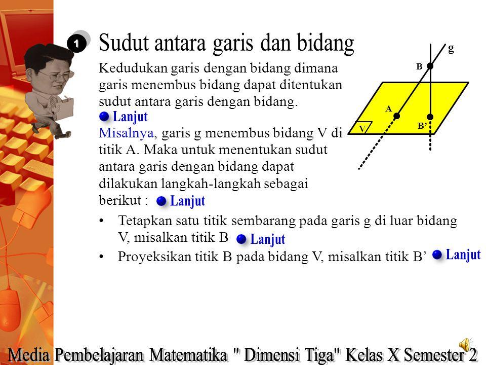 11 Tetapkan satu titik sembarang pada garis g di luar bidang V, misalkan titik B Misalnya, garis g menembus bidang V di titik A. Maka untuk menentukan