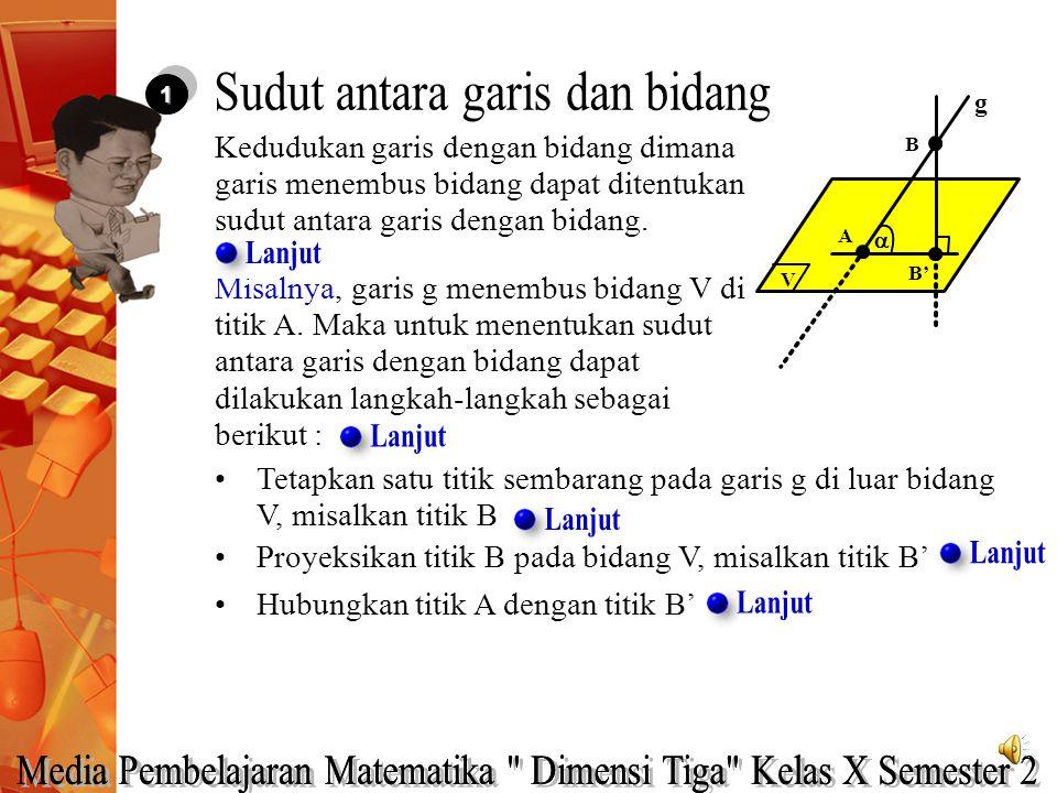 Tetapkan satu titik sembarang pada garis g di luar bidang V, misalkan titik B 11 Kedudukan garis dengan bidang dimana garis menembus bidang dapat dite