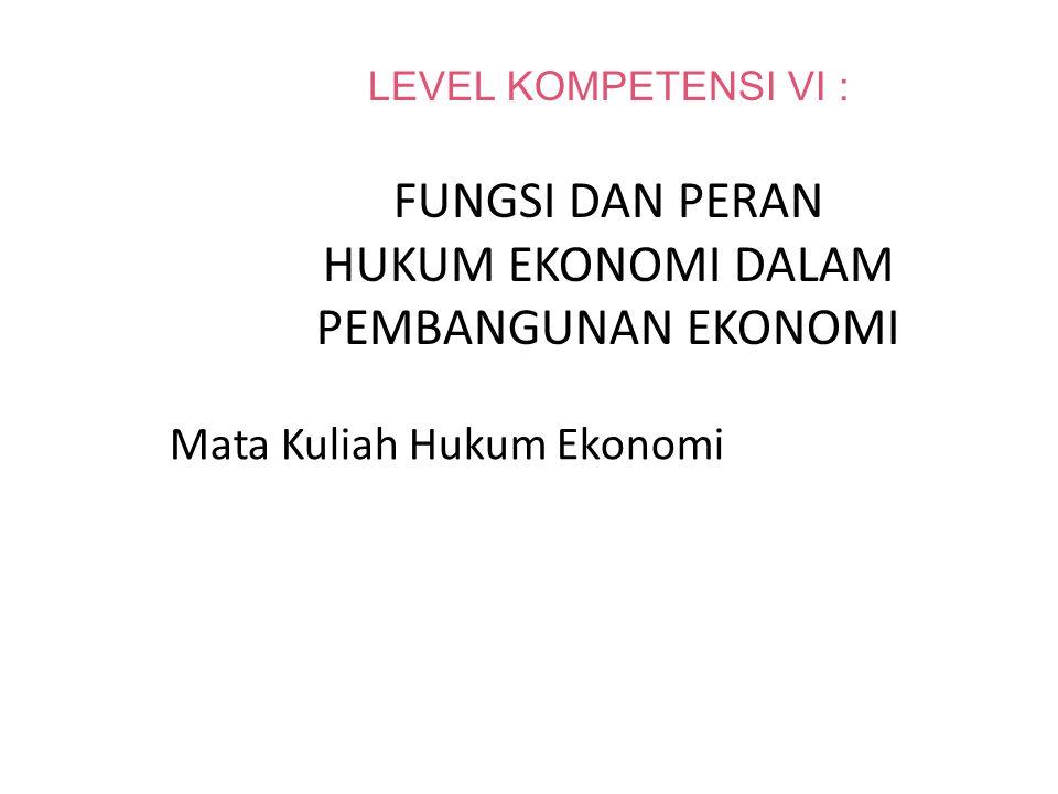 LEVEL KOMPETENSI VI : FUNGSI DAN PERAN HUKUM EKONOMI DALAM PEMBANGUNAN EKONOMI Mata Kuliah Hukum Ekonomi