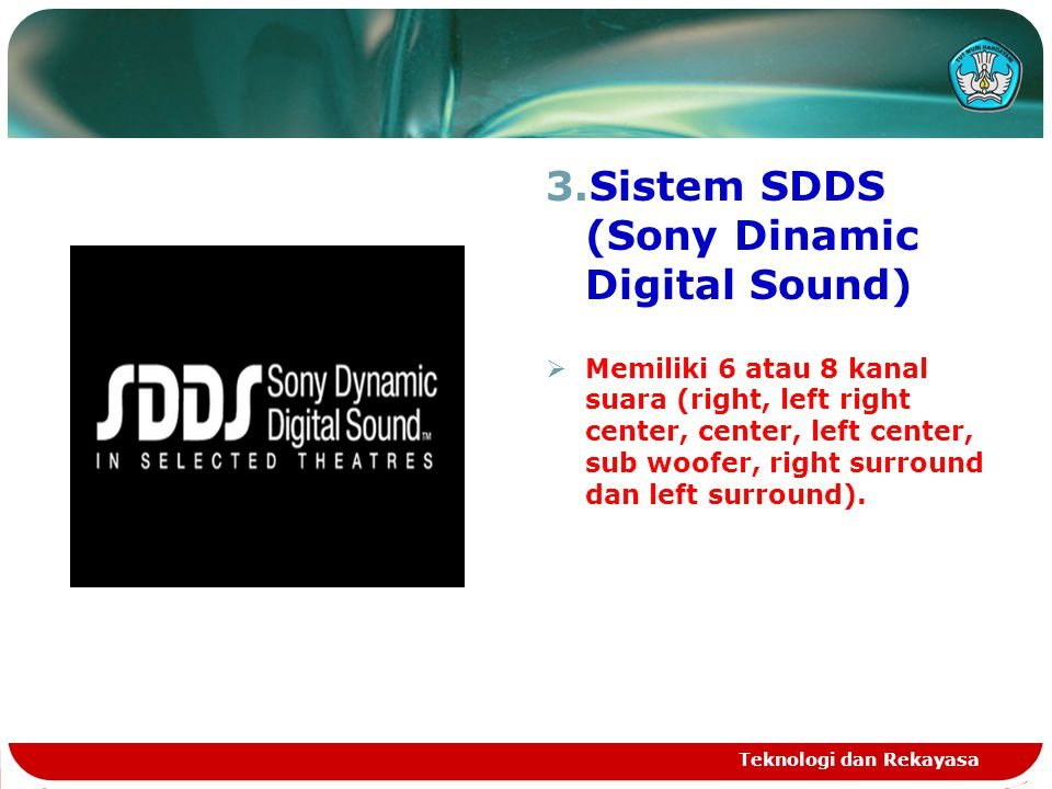 3.Sistem SDDS (Sony Dinamic Digital Sound)  Memiliki 6 atau 8 kanal suara (right, left right center, center, left center, sub woofer, right surround dan left surround).