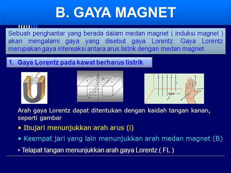  berbanding lurus dengan sinus sudut antara arah arus ( i ) dan arah medan magnet (B) Besarnya gaya Lorentz : F = gaya Lorentz ( N ) B = induksi ( kuat medan ) magnet ( tesla ) i = kuat arus listrik ( A ) ℓ = panjang kawat ( m ) α = sudut antara arah arus dan arah medan magnet F = gaya Lorentz ( N ) B = induksi ( kuat medan ) magnet ( tesla ) i = kuat arus listrik ( A ) ℓ = panjang kawat ( m ) α = sudut antara arah arus dan arah medan magnet  berbanding lurus dengan kuat medan magnet (B) erbanding lurus dengan kuat arus listrik ( i ) erbanding lurus dengan panjang kawat ( ℓ ) Pernyataan tersebut diatas dapat ditulis dengan rumus :