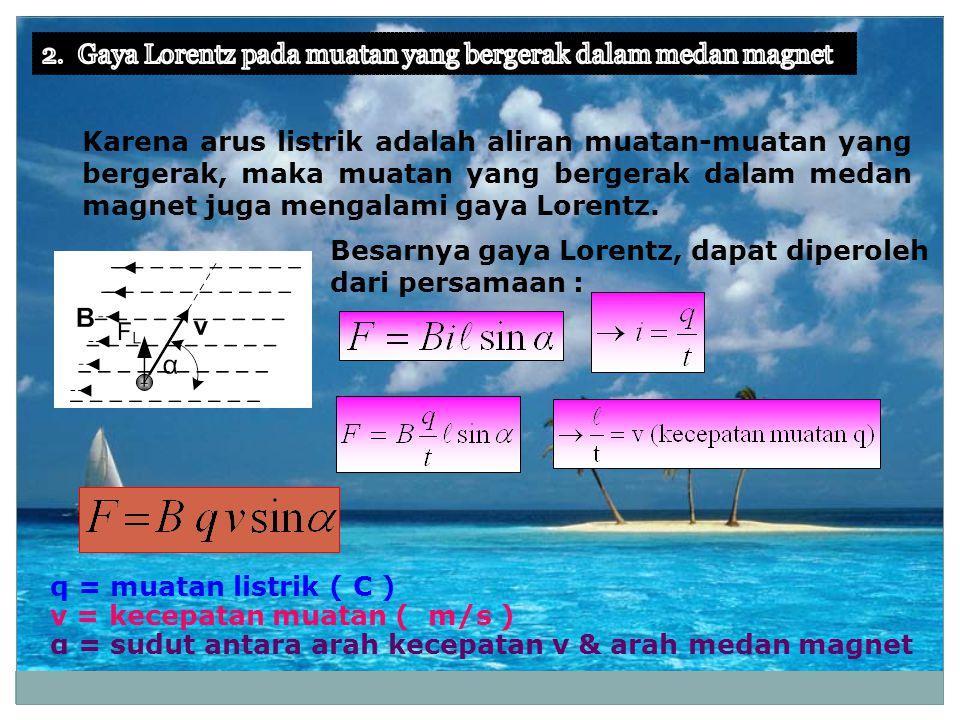 Besarnya gaya Lorentz, dapat diperoleh dari persamaan : q = muatan listrik ( C ) v = kecepatan muatan ( m/s ) α = sudut antara arah kecepatan v & arah medan magnet Karena arus listrik adalah aliran muatan-muatan yang bergerak, maka muatan yang bergerak dalam medan magnet juga mengalami gaya Lorentz.