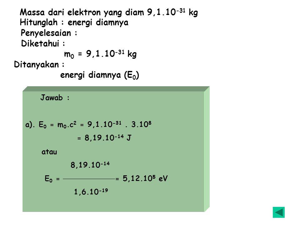 Sebuah elektron massa diamnya 9,1.10 -31 kg.Kemudian bergerak dengan kecepatan 0,8 c.