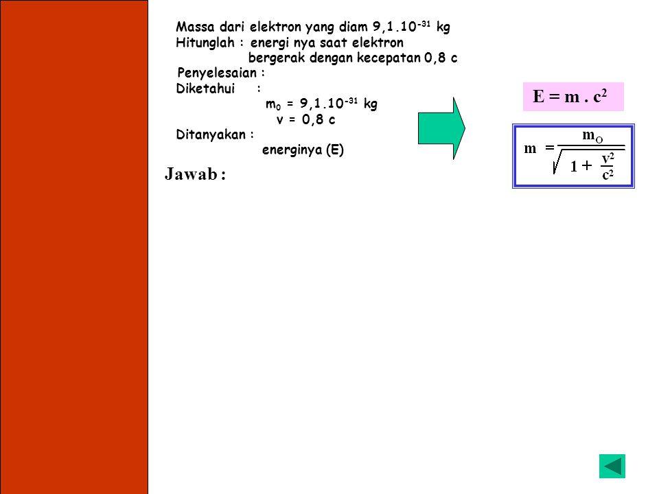 Massa dari elektron yang diam 9,1.10 -31 kg Hitunglah : energi diamnya Penyelesaian : Diketahui : m 0 = 9,1.10 -31 kg Ditanyakan : energi diamnya (E 0 ) Jawab : a).