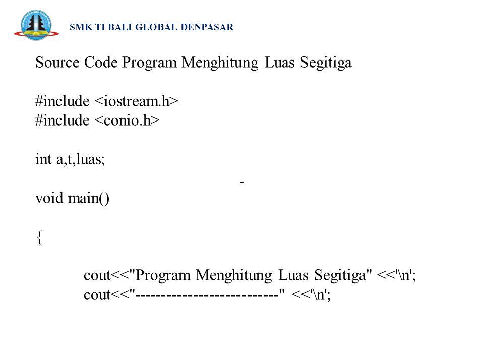 SMK TI BALI GLOBAL DENPASAR Source Code Program Menghitung Luas Segitiga #include int a,t,luas; void main() { cout<<