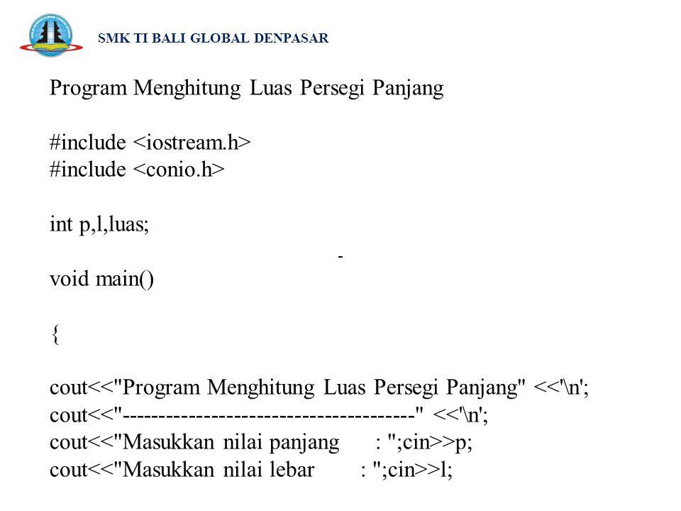 SMK TI BALI GLOBAL DENPASAR luas = (p * l); cout<< \n ; cout<< --------------------------------------- << \n ; cout<< Luas persegi panjang adalah : <<luas<< \n ; getch(); } -