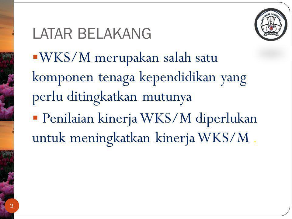 LATAR BELAKANG 3  WKS/M merupakan salah satu komponen tenaga kependidikan yang perlu ditingkatkan mutunya  Penilaian kinerja WKS/M diperlukan untuk meningkatkan kinerja WKS/M.