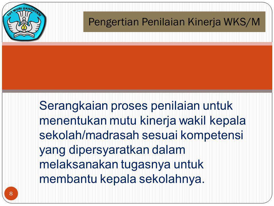 8 Pengertian Penilaian Kinerja WKS/M Serangkaian proses penilaian untuk menentukan mutu kinerja wakil kepala sekolah/madrasah sesuai kompetensi yang dipersyaratkan dalam melaksanakan tugasnya untuk membantu kepala sekolahnya.