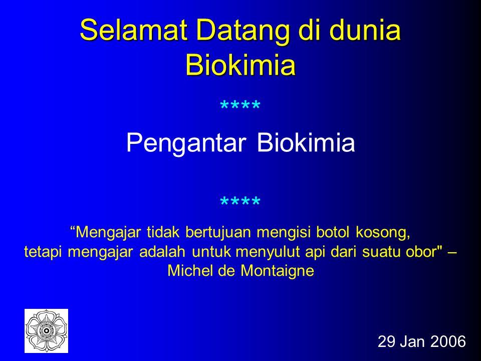 29 Jan 2006 Selamat Datang di dunia Biokimia **** Pengantar Biokimia **** Mengajar tidak bertujuan mengisi botol kosong, tetapi mengajar adalah untuk menyulut api dari suatu obor – Michel de Montaigne