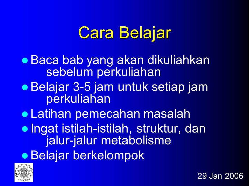 29 Jan 20064 Cara Belajar Baca bab yang akan dikuliahkan sebelum perkuliahan Belajar 3-5 jam untuk setiap jam perkuliahan Latihan pemecahan masalah Ingat istilah-istilah, struktur, dan jalur-jalur metabolisme Belajar berkelompok