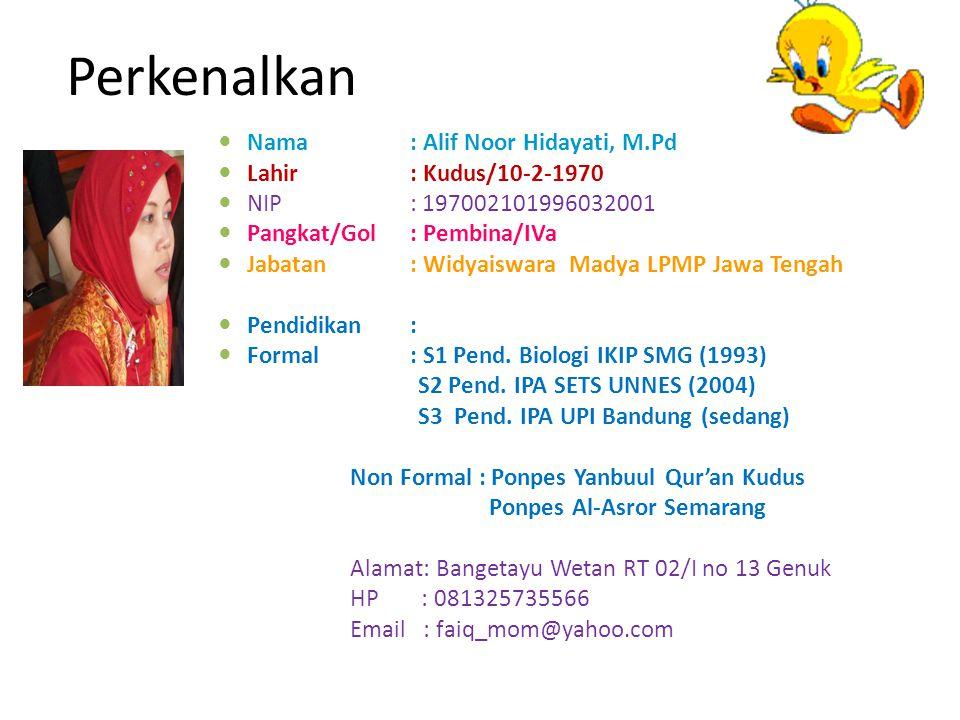 Perkenalkan Nama : Alif Noor Hidayati, M.Pd Lahir: Kudus/10-2-1970 NIP: 197002101996032001 Pangkat/Gol: Pembina/IVa Jabatan: Widyaiswara Madya LPMP Ja