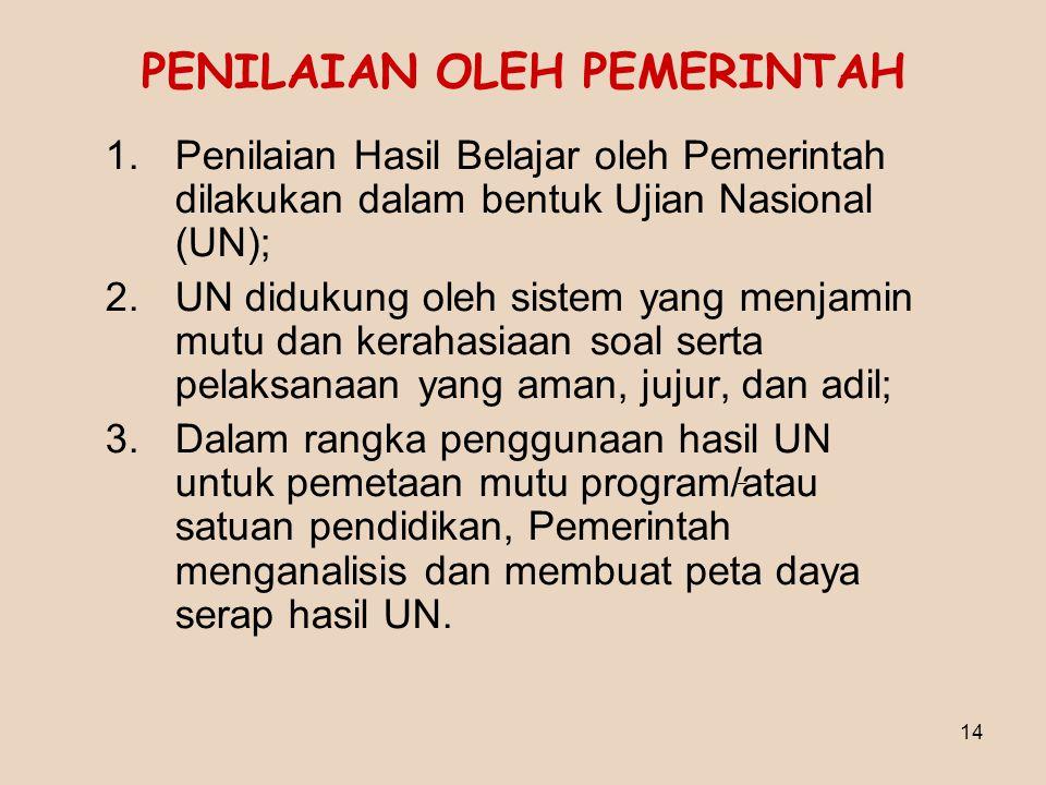 14 PENILAIAN OLEH PEMERINTAH 1.Penilaian Hasil Belajar oleh Pemerintah dilakukan dalam bentuk Ujian Nasional (UN); 2.UN didukung oleh sistem yang menj