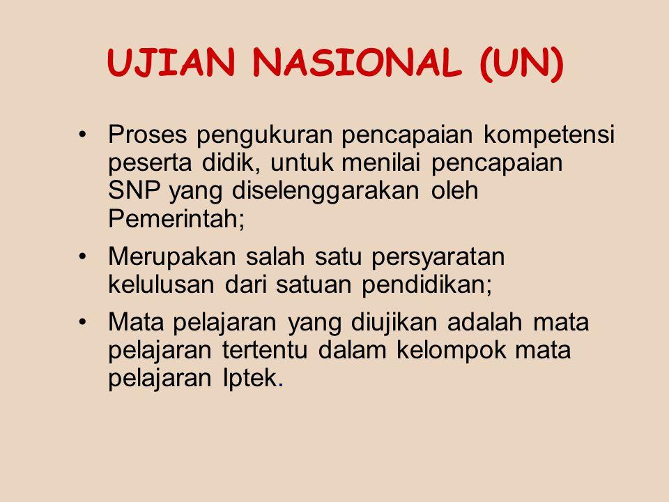 UJIAN NASIONAL (UN) Proses pengukuran pencapaian kompetensi peserta didik, untuk menilai pencapaian SNP yang diselenggarakan oleh Pemerintah; Merupaka