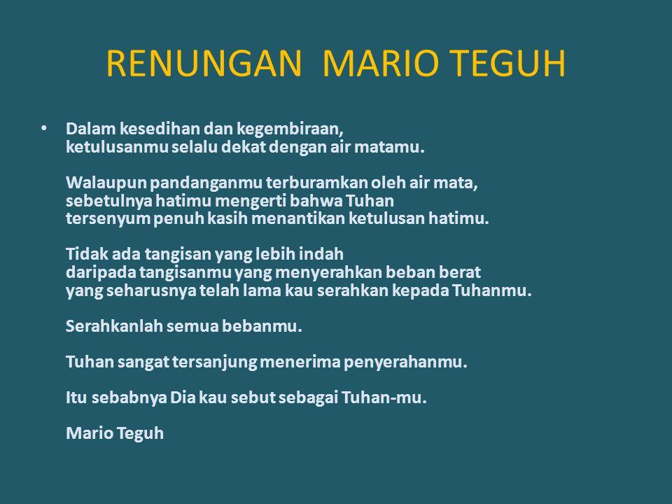 RENUNGAN MARIO TEGUH Dalam kesedihan dan kegembiraan, ketulusanmu selalu dekat dengan air matamu. Walaupun pandanganmu terburamkan oleh air mata, sebe
