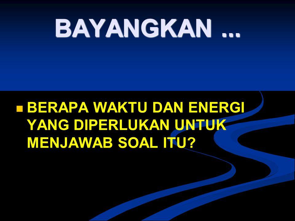 BAYANGKAN... BERAPA WAKTU DAN ENERGI YANG DIPERLUKAN UNTUK MENJAWAB SOAL ITU?