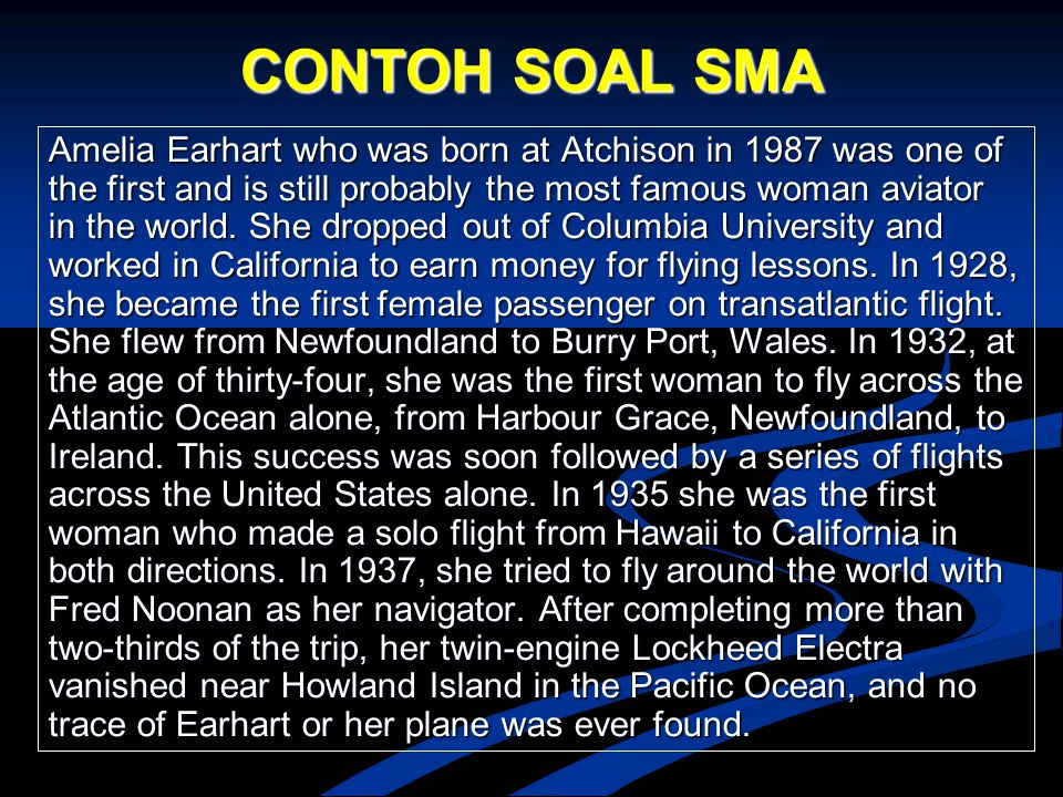 CONTOH SOAL SMA Amelia Earhart who was born at Atchison in 1987 was one of the first and is still probably the most famous woman aviator in the world.