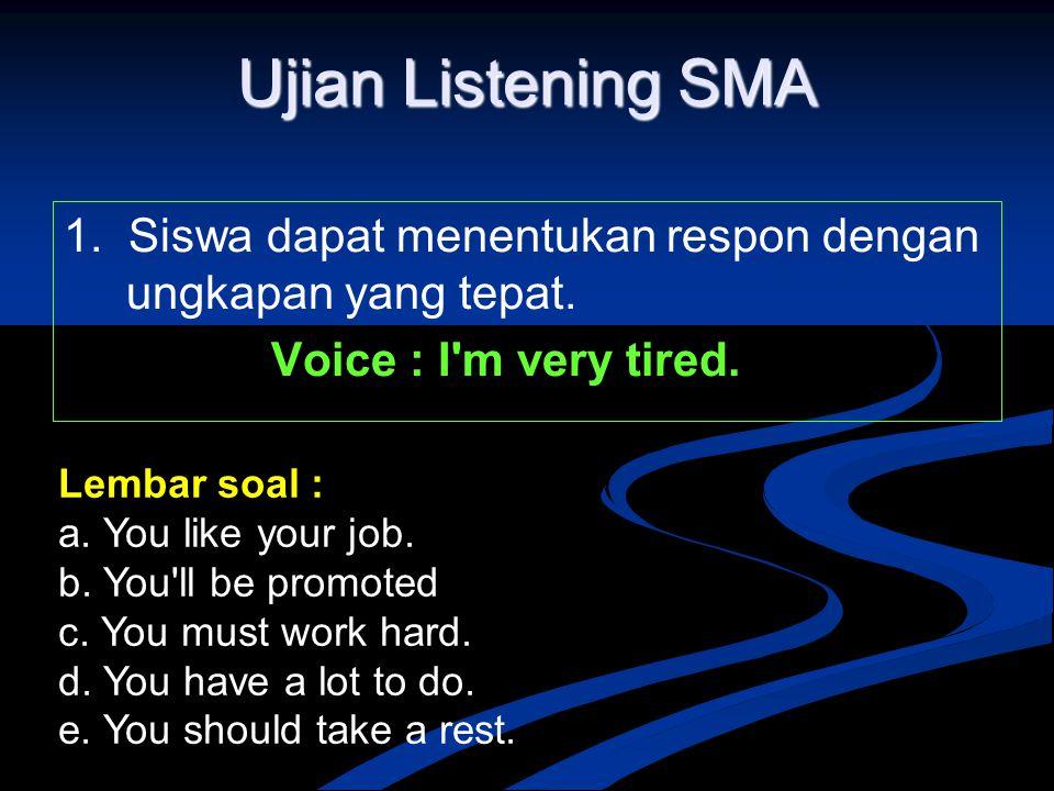 Ujian Listening SMA 1. Siswa dapat menentukan respon dengan ungkapan yang tepat. Voice : I'm very tired. Lembar soal : a. You like your job. b. You'll