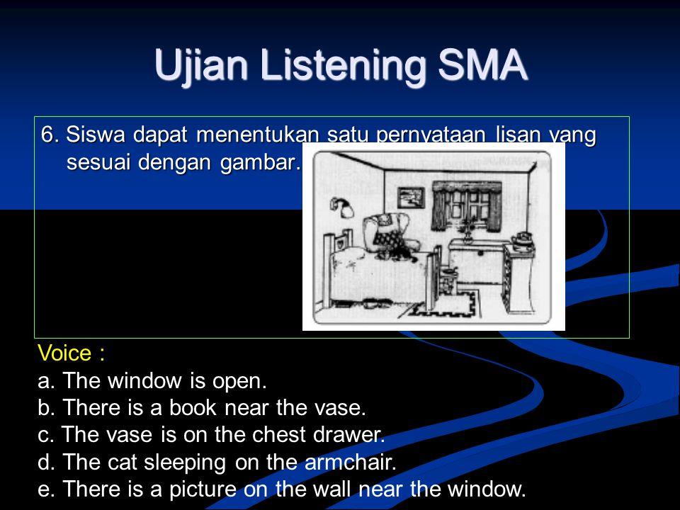Ujian Listening SMA 6. Siswa dapat menentukan satu pernyataan lisan yang sesuai dengan gambar. Voice : a. The window is open. b. There is a book near