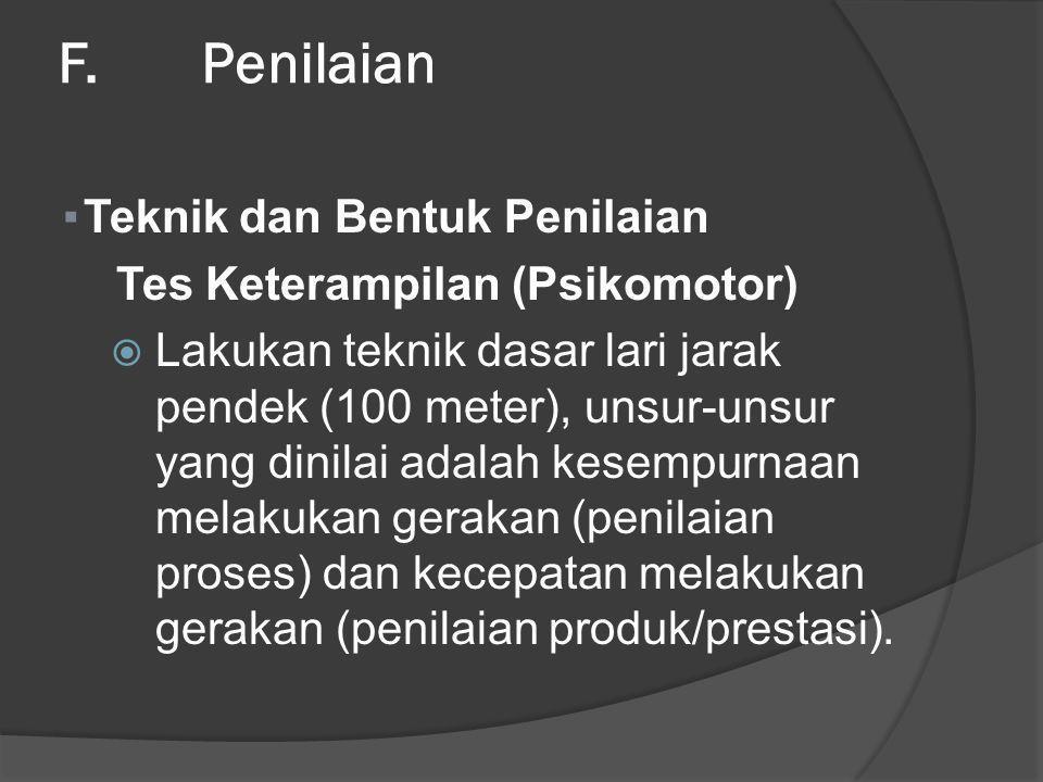 F. Penilaian ▪Teknik dan Bentuk Penilaian Tes Keterampilan (Psikomotor)  Lakukan teknik dasar lari jarak pendek (100 meter), unsur-unsur yang dinilai