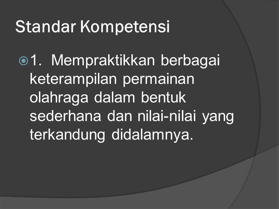 Standar Kompetensi  1. Mempraktikkan berbagai keterampilan permainan olahraga dalam bentuk sederhana dan nilai-nilai yang terkandung didalamnya.