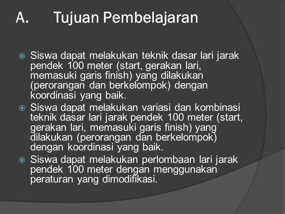 A. Tujuan Pembelajaran  Siswa dapat melakukan teknik dasar lari jarak pendek 100 meter (start, gerakan lari, memasuki garis finish) yang dilakukan (p