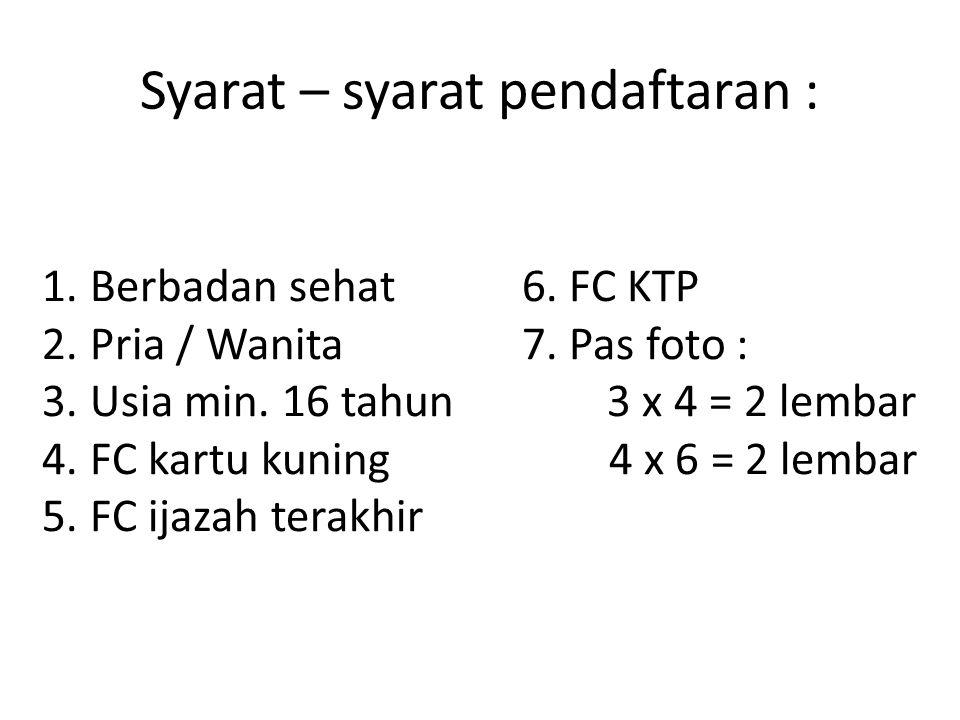 Syarat – syarat pendaftaran : 1.Berbadan sehat6.FC KTP 2.Pria / Wanita7.