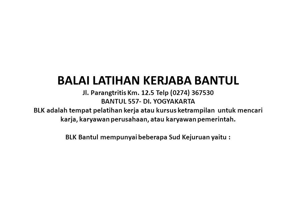 BALAI LATIHAN KERJABA BANTUL Jl. Parangtritis Km. 12.5 Telp (0274) 367530 BANTUL 557- DI. YOGYAKARTA BLK adalah tempat pelatihan kerja atau kursus ket