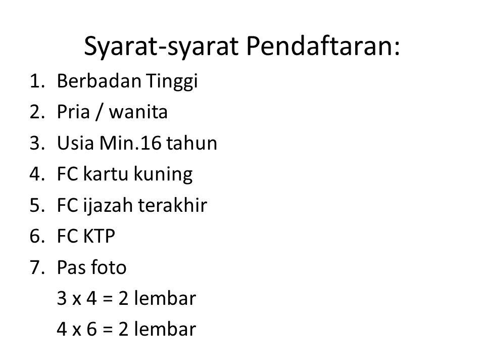 Syarat-syarat Pendaftaran: 1.Berbadan Tinggi 2.Pria / wanita 3.Usia Min.16 tahun 4.FC kartu kuning 5.FC ijazah terakhir 6.FC KTP 7.Pas foto 3 x 4 = 2