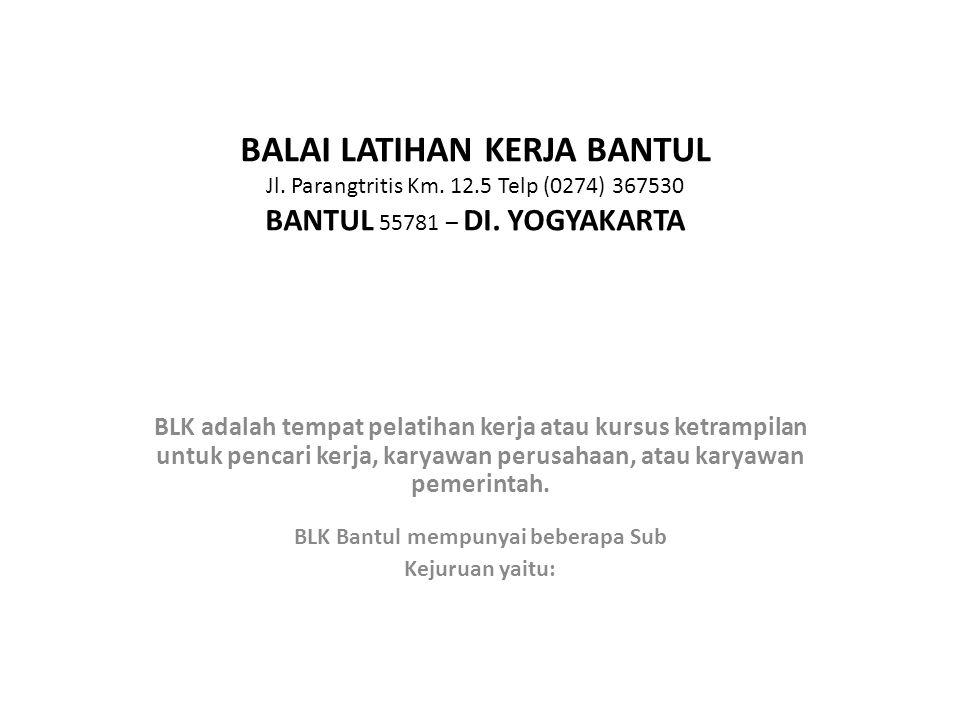 BALAI LATIHAN KERJA BANTUL Jl. Parangtritis Km. 12.5 Telp (0274) 367530 BANTUL 55781 – DI. YOGYAKARTA BLK adalah tempat pelatihan kerja atau kursus ke