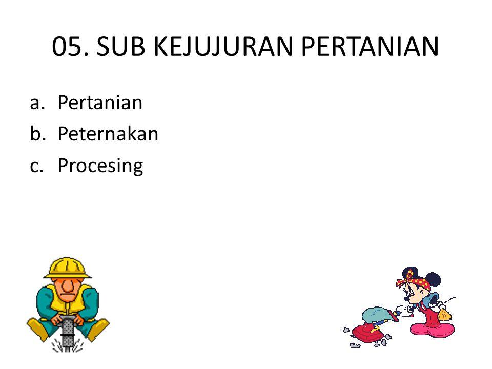 05. SUB KEJUJURAN PERTANIAN a.Pertanian b.Peternakan c.Procesing