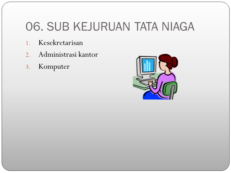 06. SUB KEJURUAN TATA NIAGA 1. Kesekretarisan 2. Administrasi kantor 3. Komputer