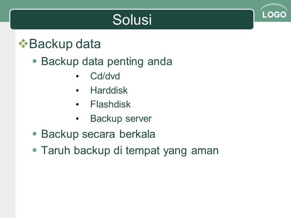 LOGO Solusi  Backup data  Backup data penting anda Cd/dvd Harddisk Flashdisk Backup server  Backup secara berkala  Taruh backup di tempat yang ama