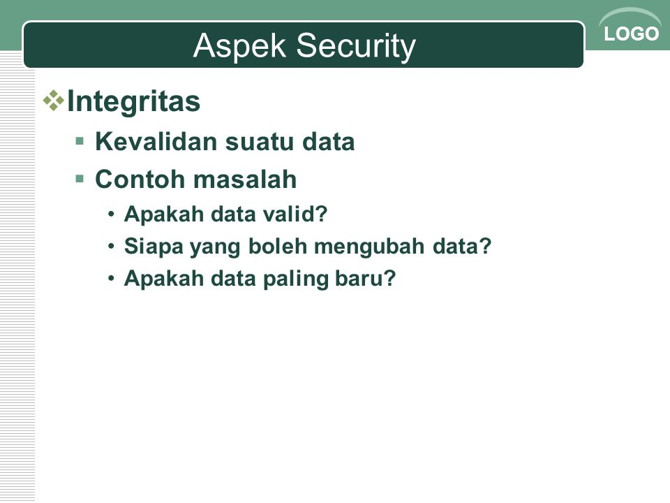LOGO Aspek Security  Integritas  Kevalidan suatu data  Contoh masalah Apakah data valid? Siapa yang boleh mengubah data? Apakah data paling baru?