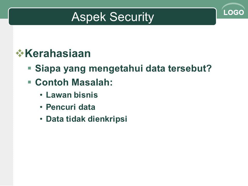 LOGO Aspek Security  Kerahasiaan  Siapa yang mengetahui data tersebut?  Contoh Masalah: Lawan bisnis Pencuri data Data tidak dienkripsi