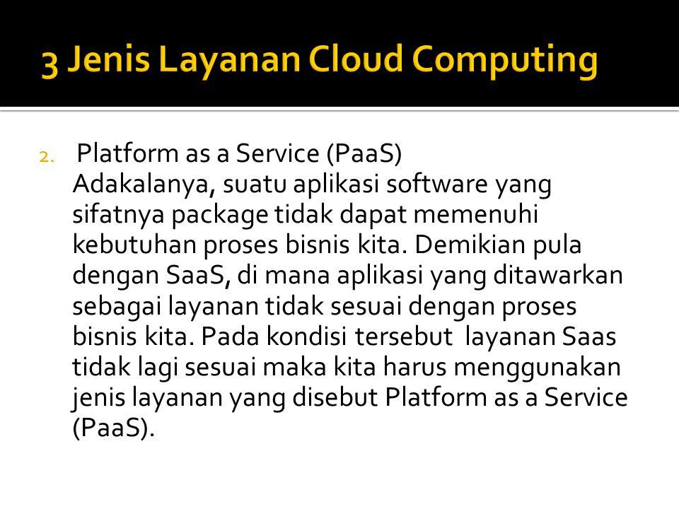 2. Platform as a Service (PaaS) Adakalanya, suatu aplikasi software yang sifatnya package tidak dapat memenuhi kebutuhan proses bisnis kita. Demikian