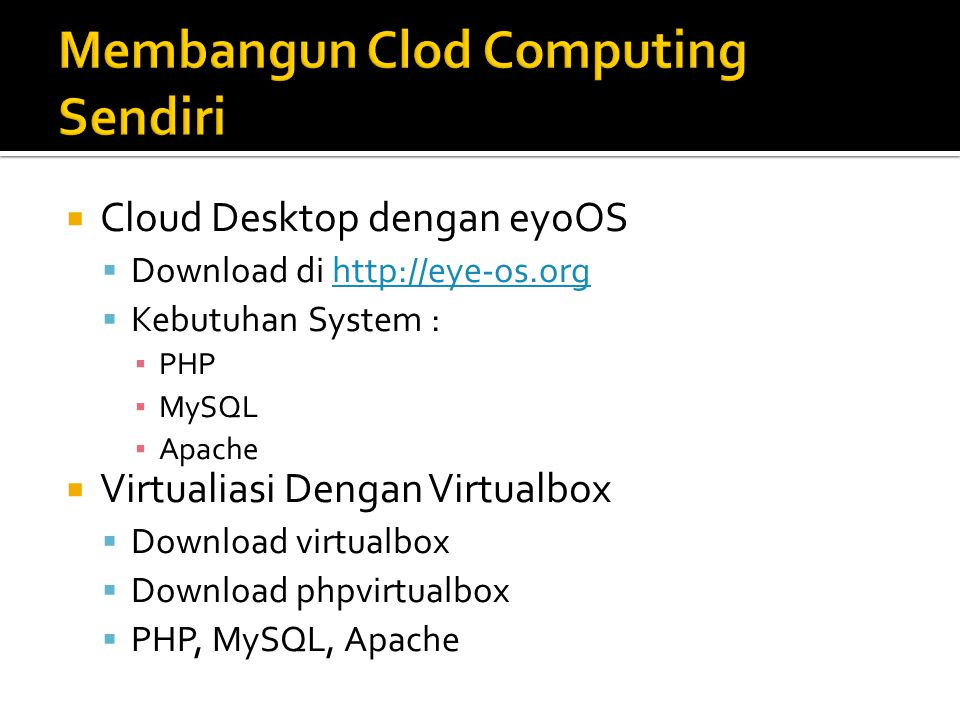  Cloud Desktop dengan eyoOS  Download di http://eye-os.orghttp://eye-os.org  Kebutuhan System : ▪ PHP ▪ MySQL ▪ Apache  Virtualiasi Dengan Virtualbox  Download virtualbox  Download phpvirtualbox  PHP, MySQL, Apache