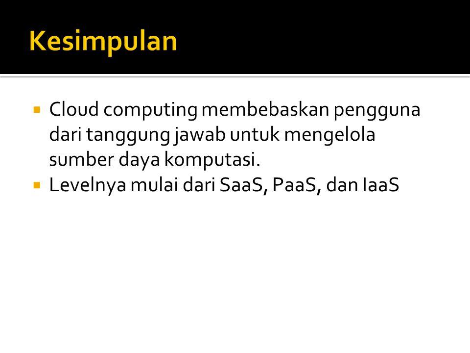 Cloud computing membebaskan pengguna dari tanggung jawab untuk mengelola sumber daya komputasi.  Levelnya mulai dari SaaS, PaaS, dan IaaS