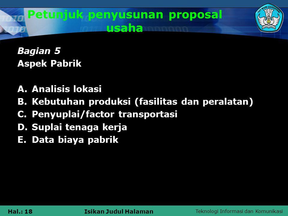 Teknologi Informasi dan Komunikasi Hal.: 18Isikan Judul Halaman Petunjuk penyusunan proposal usaha Bagian 5 Aspek Pabrik A.Analisis lokasi B.Kebutuhan