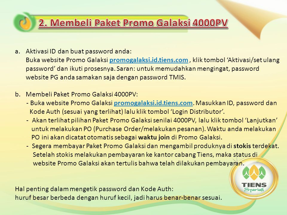 a.Aktivasi ID dan buat password anda: Buka website Promo Galaksi promogalaksi.id.tiens.com, klik tombol 'Aktivasi/set ulang password' dan ikuti prosesnya.