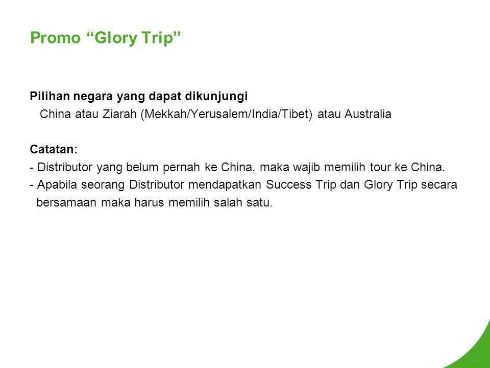 Promo Glory Trip Pilihan negara yang dapat dikunjungi China atau Ziarah (Mekkah/Yerusalem/India/Tibet) atau Australia Catatan: - Distributor yang belum pernah ke China, maka wajib memilih tour ke China.