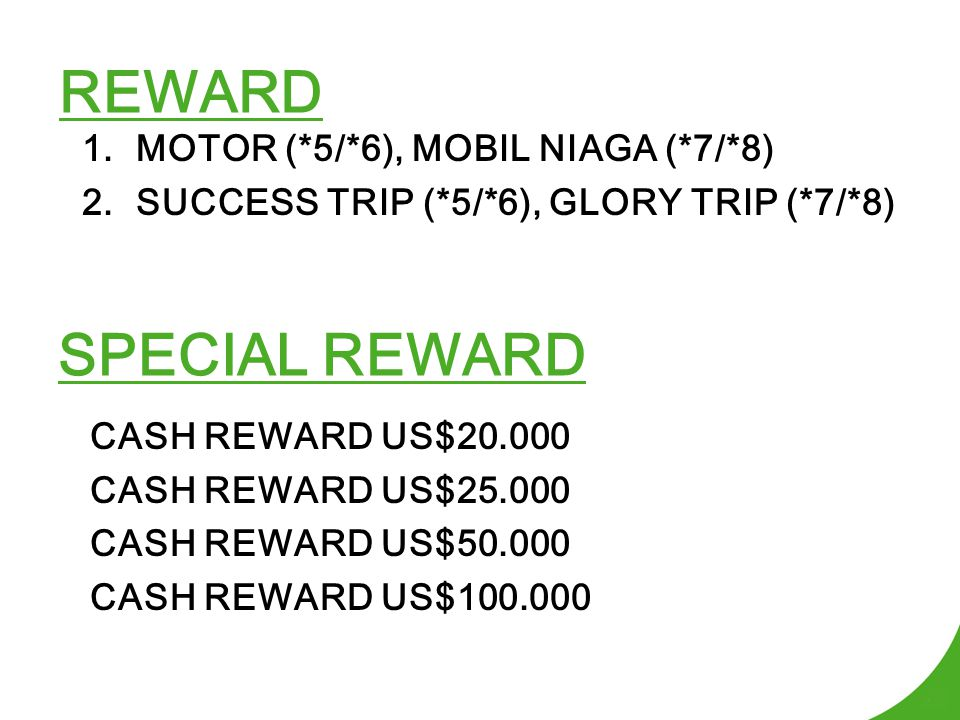 REWARD 1.MOTOR (*5/*6), MOBIL NIAGA (*7/*8) 2.SUCCESS TRIP (*5/*6), GLORY TRIP (*7/*8) SPECIAL REWARD CASH REWARD US$20.000 CASH REWARD US$25.000 CASH