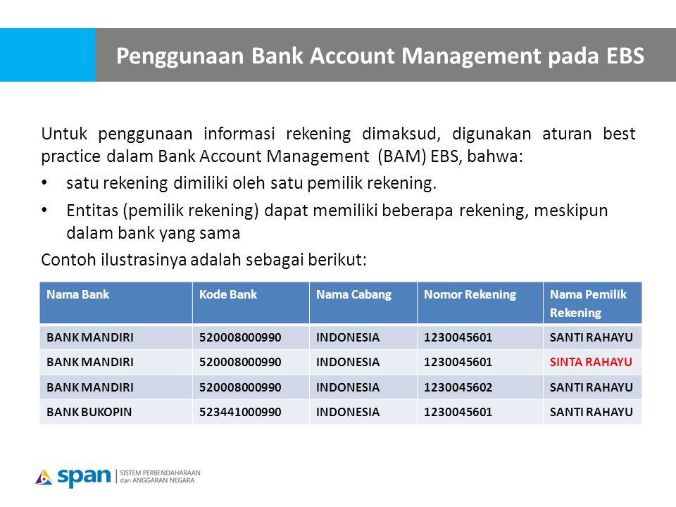 Untuk penggunaan informasi rekening dimaksud, digunakan aturan best practice dalam Bank Account Management (BAM) EBS, bahwa: satu rekening dimiliki oleh satu pemilik rekening.