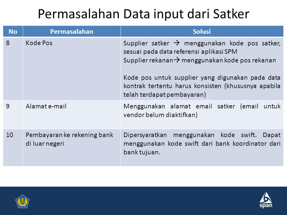Permasalahan Data input dari Satker NoPermasalahanSolusi 8Kode PosSupplier satker  menggunakan kode pos satker, sesuai pada data referensi aplikasi SPM Supplier rekanan  menggunakan kode pos rekanan Kode pos untuk supplier yang digunakan pada data kontrak tertentu harus konsisten (khususnya apabila telah terdapat pembayaran) 9Alamat e-mailMenggunakan alamat email satker (email untuk vendor belum diaktifkan) 10Pembayaran ke rekening bank di luar negeri Dipersyaratkan menggunakan kode swift.