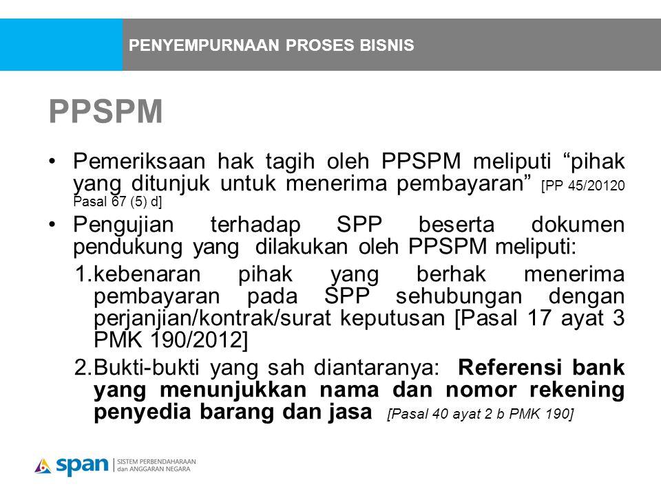 PPSPM Pemeriksaan hak tagih oleh PPSPM meliputi pihak yang ditunjuk untuk menerima pembayaran [PP 45/20120 Pasal 67 (5) d] Pengujian terhadap SPP beserta dokumen pendukung yang dilakukan oleh PPSPM meliputi: 1.kebenaran pihak yang berhak menerima pembayaran pada SPP sehubungan dengan perjanjian/kontrak/surat keputusan [Pasal 17 ayat 3 PMK 190/2012] 2.Bukti-bukti yang sah diantaranya: Referensi bank yang menunjukkan nama dan nomor rekening penyedia barang dan jasa [Pasal 40 ayat 2 b PMK 190] PENYEMPURNAAN PROSES BISNIS