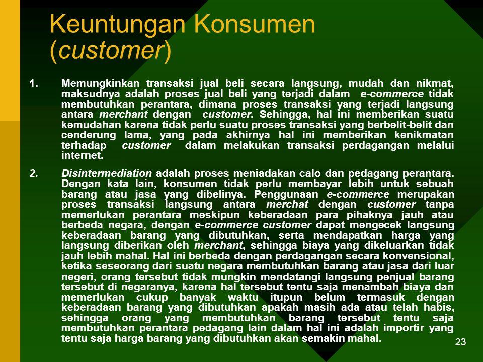 23 Keuntungan Konsumen (customer) 1.Memungkinkan transaksi jual beli secara langsung, mudah dan nikmat, maksudnya adalah proses jual beli yang terjadi dalam e-commerce tidak membutuhkan perantara, dimana proses transaksi yang terjadi langsung antara merchant dengan customer.
