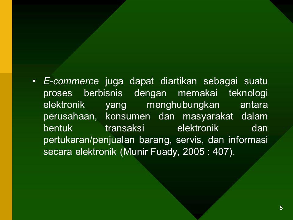 5 E-commerce juga dapat diartikan sebagai suatu proses berbisnis dengan memakai teknologi elektronik yang menghubungkan antara perusahaan, konsumen dan masyarakat dalam bentuk transaksi elektronik dan pertukaran/penjualan barang, servis, dan informasi secara elektronik (Munir Fuady, 2005 : 407).