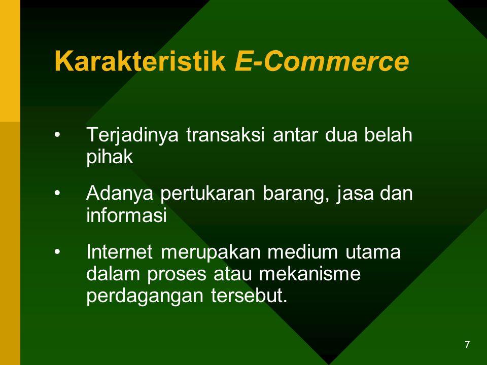 7 Karakteristik E-Commerce Terjadinya transaksi antar dua belah pihak Adanya pertukaran barang, jasa dan informasi Internet merupakan medium utama dalam proses atau mekanisme perdagangan tersebut.