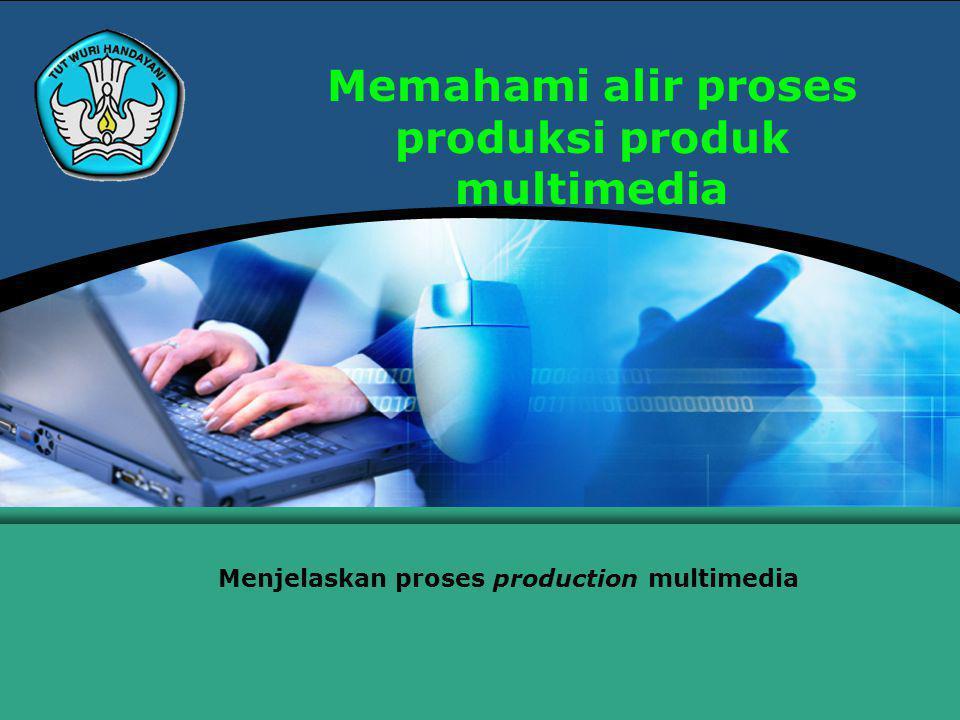Memahami alir proses produksi produk multimedia Menjelaskan proses production multimedia