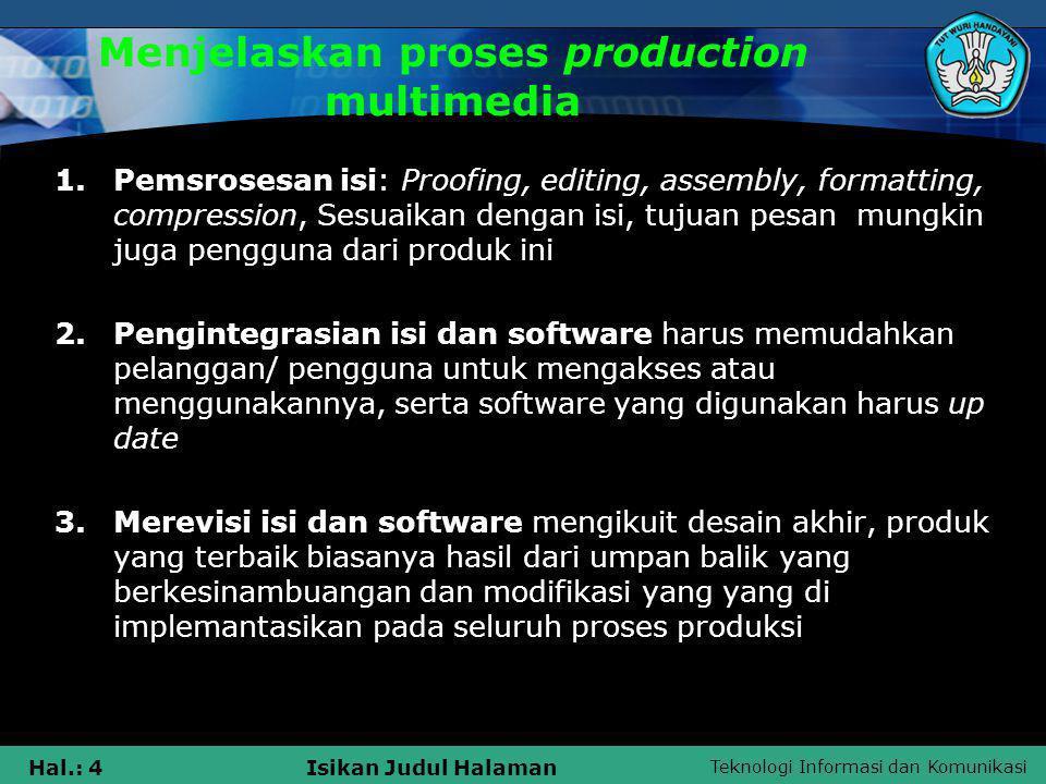 Teknologi Informasi dan Komunikasi Hal.: 4Isikan Judul Halaman Menjelaskan proses production multimedia 1.Pemsrosesan isi: Proofing, editing, assembly