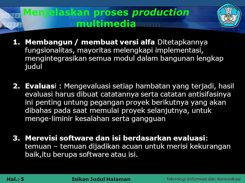 Teknologi Informasi dan Komunikasi Hal.: 5Isikan Judul Halaman Menjelaskan proses production multimedia 1.Membangun / membuat versi alfa Ditetapkannya